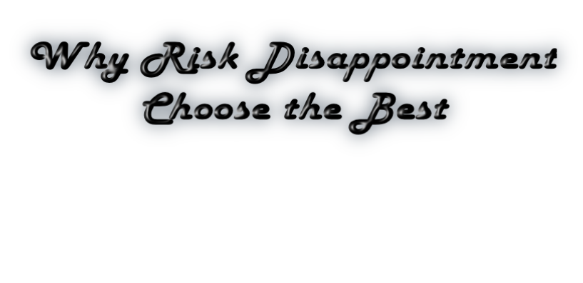 Why Risk Disappointment          Choose the Best